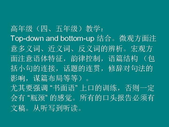 """高年级(四、五年级)教学: Top-down and bottom-up 结合。微观方面注 意多义词、近义词、反义词的辨析。宏观方 面注意语体特征,韵律控制,语篇结构 (包 括小句的连接,话题的连贯,修辞对句法的 影响,谋篇布局等等)。 尤其要强调 """"书面语"""" 上口的训练,否则一定 会有"""
