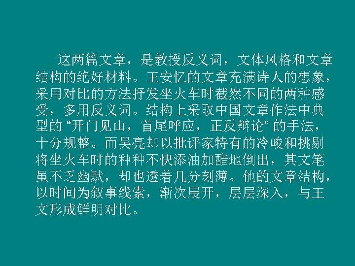 """这两篇文章,是教授反义词,文体风格和文章 结构的绝好材料。王安忆的文章充满诗人的想象, 采用对比的方法抒发坐火车时截然不同的两种感 受,多用反义词。结构上采取中国文章作法中典 型的 """"开门见山,首尾呼应,正反辩论"""" 的手法, 十分规整。而吴亮却以批评家特有的冷峻和挑剔 将坐火车时的种种不快添油加醋地倒出,其文笔 虽不乏幽默,却也透着几分刻薄。他的文章结构, 以时间为叙事线索,渐次展开,层层深入,与王 文形成鲜明对比。"""