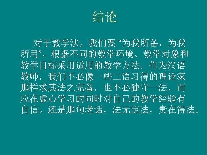 """结论 对于教学法,我们要 """"为我所备,为我 所用"""",根据不同的教学环境、教学对象和 教学目标采用适用的教学方法。作为汉语 教师,我们不必像一些二语习得的理论家 那样求其法之完备,也不必独守一法,而 应在虚心学习的同时对自己的教学经验有 自信。还是那句老话,法无定法,贵在得法。"""