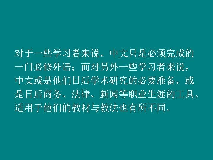 对于一些学习者来说,中文只是必须完成的 一门必修外语;而对另外一些学习者来说, 中文或是他们日后学术研究的必要准备,或 是日后商务、法律、新闻等职业生涯的 具。 适用于他们的教材与教法也有所不同。