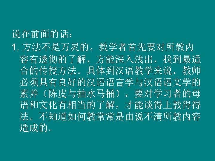 说在前面的话: 1. 方法不是万灵的。教学者首先要对所教内 容有透彻的了解,方能深入浅出,找到最适 合的传授方法。具体到汉语教学来说,教师 必须具有良好的汉语语言学与汉语语文学的 素养(陈皮与抽水马桶),要对学习者的母 语和文化有相当的了解,才能谈得上教得得 法。不知道如何教常常是由说不清所教内容 造成的。