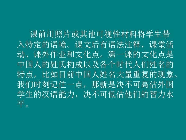 课前用照片或其他可视性材料将学生带 入特定的语境。课文后有语法注释,课堂活 动、课外作业和文化点。第一课的文化点是 中国人的姓氏构成以及各个时代人们姓名的 特点,比如目前中国人姓名大量重复的现象。 我们时刻记住一点,那就是决不可高估外国 学生的汉语能力,决不可低估他们的智力水 平。