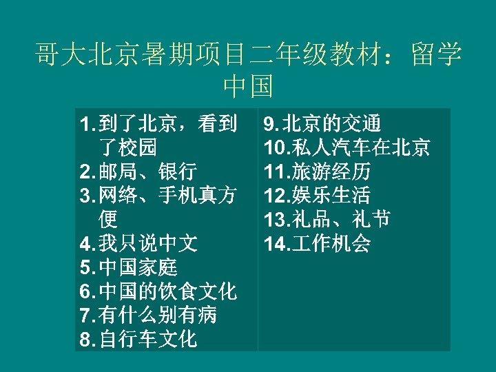 哥大北京暑期项目二年级教材:留学 中国 1. 到了北京,看到 了校园 2. 邮局、银行 3. 网络、手机真方 便 4. 我只说中文 5. 中国家庭