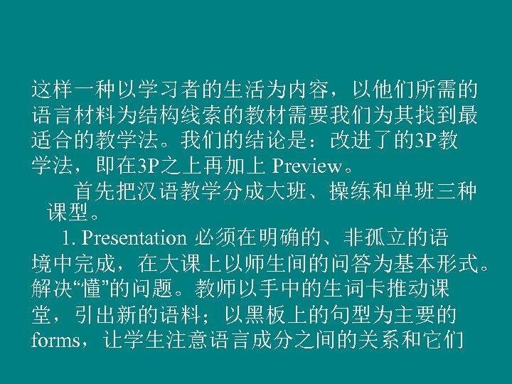 这样一种以学习者的生活为内容,以他们所需的 语言材料为结构线索的教材需要我们为其找到最 适合的教学法。我们的结论是:改进了的3 P教 学法,即在 3 P之上再加上 Preview。 首先把汉语教学分成大班、操练和单班三种 课型。 1. Presentation 必须在明确的、非孤立的语 境中完成,在大课上以师生间的问答为基本形式。