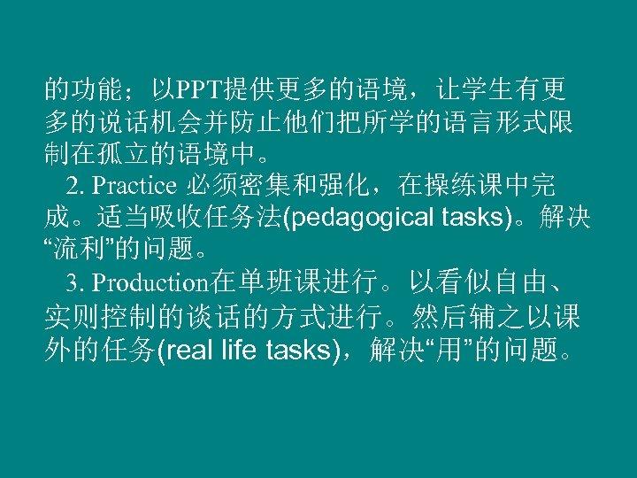 """的功能;以PPT提供更多的语境,让学生有更 多的说话机会并防止他们把所学的语言形式限 制在孤立的语境中。 2. Practice 必须密集和强化,在操练课中完 成。适当吸收任务法(pedagogical tasks)。解决 """"流利""""的问题。 3. Production在单班课进行。以看似自由、 实则控制的谈话的方式进行。然后辅之以课 外的任务(real life"""