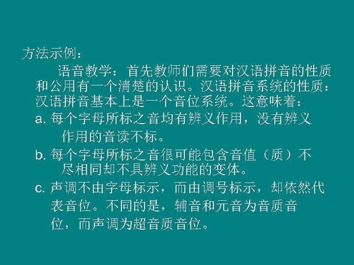 方法示例: 语音教学:首先教师们需要对汉语拼音的性质 和公用有一个清楚的认识。汉语拼音系统的性质: 汉语拼音基本上是一个音位系统。这意味着: a. 每个字母所标之音均有辨义作用,没有辨义 作用的音读不标。 b. 每个字母所标之音很可能包含音值(质)不 尽相同却不具辨义功能的变体。 c. 声调不由字母标示,而由调号标示,却依然代 表音位。不同的是,辅音和元音为音质音 位,而声调为超音质音位。
