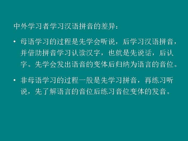 中外学习者学习汉语拼音的差异: • 母语学习的过程是先学会听说,后学习汉语拼音, 并借助拼音学习认读汉字,也就是先说话,后认 字。先学会发出语音的变体后归纳为语言的音位。 • 非母语学习的过程一般是先学习拼音,再练习听 说,先了解语言的音位后练习音位变体的发音。