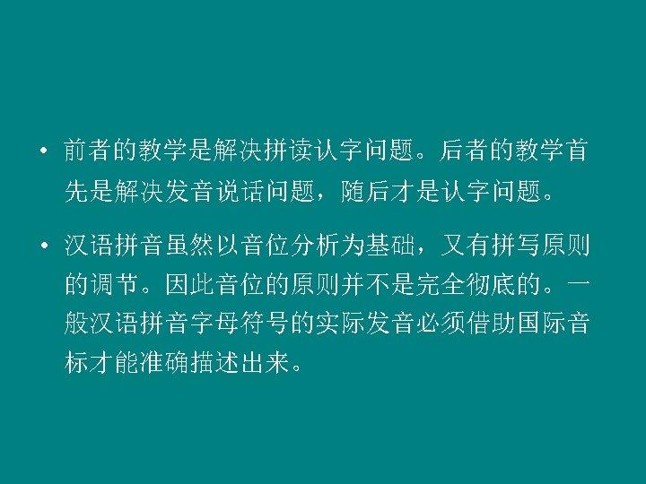 • 前者的教学是解决拼读认字问题。后者的教学首 先是解决发音说话问题,随后才是认字问题。 • 汉语拼音虽然以音位分析为基础,又有拼写原则 的调节。因此音位的原则并不是完全彻底的。一 般汉语拼音字母符号的实际发音必须借助国际音 标才能准确描述出来。