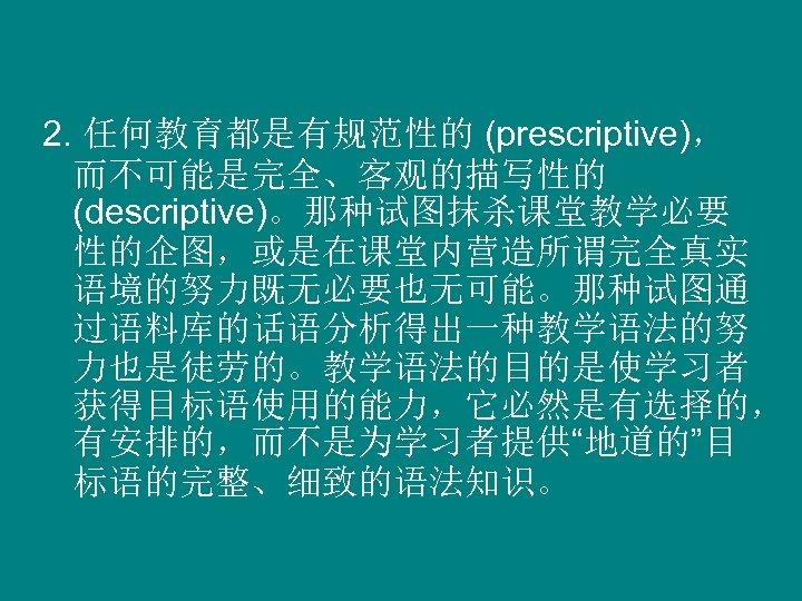 """2. 任何教育都是有规范性的 (prescriptive), 而不可能是完全、客观的描写性的 (descriptive)。那种试图抹杀课堂教学必要 性的企图,或是在课堂内营造所谓完全真实 语境的努力既无必要也无可能。那种试图通 过语料库的话语分析得出一种教学语法的努 力也是徒劳的。教学语法的目的是使学习者 获得目标语使用的能力,它必然是有选择的, 有安排的,而不是为学习者提供""""地道的""""目 标语的完整、细致的语法知识。"""
