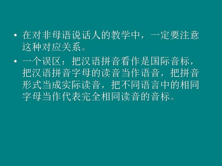 • 在对非母语说话人的教学中,一定要注意 这种对应关系。 • 一个误区:把汉语拼音看作是国际音标, 把汉语拼音字母的读音当作语音,把拼音 形式当成实际读音,把不同语言中的相同 字母当作代表完全相同读音的音标。