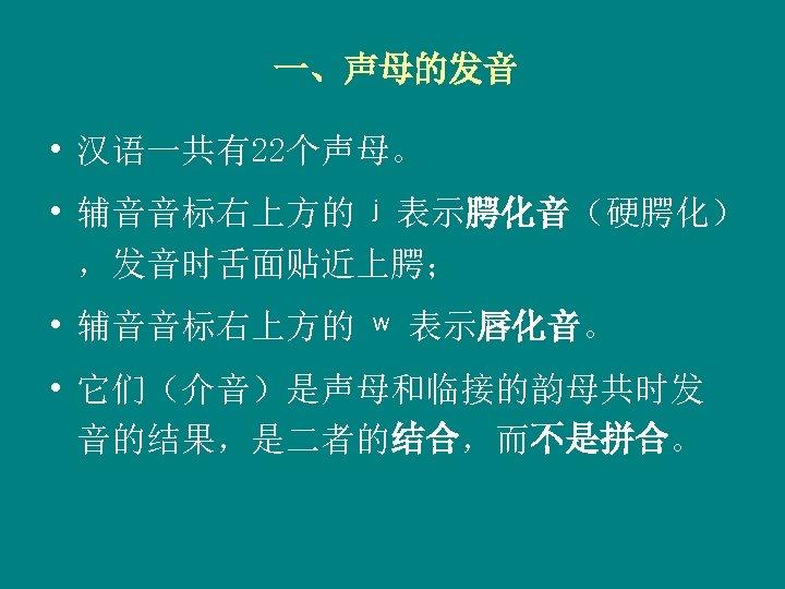 一、声母的发音 • 汉语一共有22个声母。 • 辅音音标右上方的 ʲ 表示腭化音(硬腭化) ,发音时舌面贴近上腭; • 辅音音标右上方的 ʷ 表示唇化音。 • 它们(介音)是声母和临接的韵母共时发