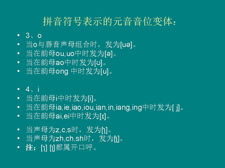 拼音符号表示的元音音位变体: • • • 3、o   当o与唇音声母组合时,发为[uə]。 当在韵母ou, uo中时发为[ə]。 当在韵母ao中时发为[ʊ]。 当在韵母ong 中时发为[u]。 • • 4、i