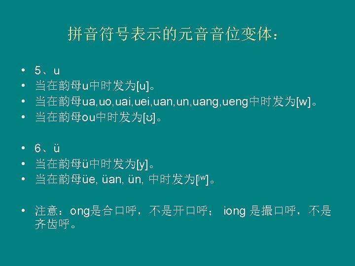 拼音符号表示的元音音位变体: • • 5、u 当在韵母u中时发为[u]。 当在韵母ua, uo, uai, uei, uan, uang, ueng中时发为[w]。 当在韵母ou中时发为[ʊ]。 •
