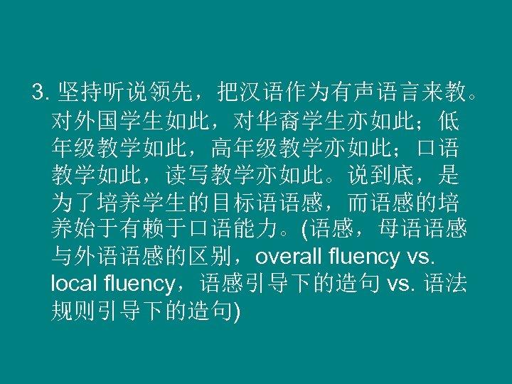 3. 坚持听说领先,把汉语作为有声语言来教。 对外国学生如此,对华裔学生亦如此;低 年级教学如此,高年级教学亦如此;口语 教学如此,读写教学亦如此。说到底,是 为了培养学生的目标语语感,而语感的培 养始于有赖于口语能力。(语感,母语语感 与外语语感的区别,overall fluency vs. local fluency,语感引导下的造句 vs. 语法