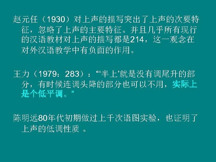 """赵元任(1930)对上声的描写突出了上声的次要特 征,忽略了上声的主要特征。并且几乎所有现行 的汉语教材对上声的描写都是 214,这一观念在 对外汉语教学中有负面的作用。 王力(1979: 283):""""'半上'就是没有调尾升的部 分,有时候连调头降的部分也可以不用,实际上 是个低平调。"""" 陈明远 80年代初期做过上千次语图实验,也证明了 上声的低调性质 。"""