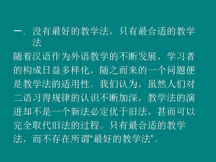 """一. 没有最好的教学法,只有最合适的教学 法 随着汉语作为外语教学的不断发展,学习者 的构成日益多样化,随之而来的一个问题便 是教学法的适用性。我们认为,虽然人们对 二语习得规律的认识不断加深,教学法的演 进却不是一个新法必定优于旧法,甚而可以 完全取代旧法的过程。只有最合适的教学 法,而不存在所谓""""最好的教学法""""。"""