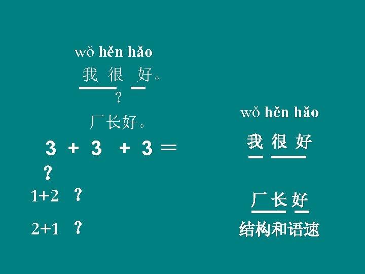 wǒ hěn hǎo 我 很 好。 ? 厂长好。 wǒ hěn hǎo 3 + 3