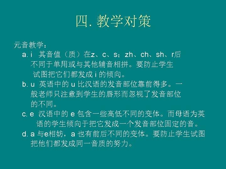 四. 教学对策 元音教学: a. і 其音值(质)在z、c、s;zh、ch、sh、r后 不同于单用或与其他辅音相拼。要防止学生 试图把它们都发成 і 的倾向。 b. u 英语中的 u