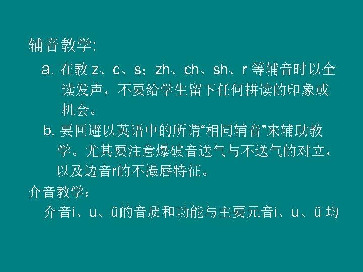 """辅音教学: a. 在教 z、c、s;zh、ch、sh、r 等辅音时以全 读发声,不要给学生留下任何拼读的印象或 机会。 b. 要回避以英语中的所谓""""相同辅音""""来辅助教 学。尤其要注意爆破音送气与不送气的对立, 以及边音r的不撮唇特征。 介音教学: 介音і、u、ü的音质和功能与主要元音і、u、ü 均"""