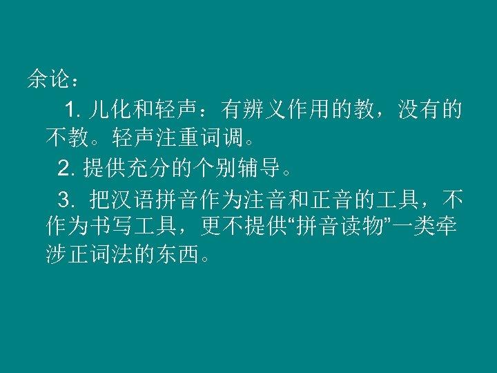 """余论: 1. 儿化和轻声:有辨义作用的教,没有的 不教。轻声注重词调。 2. 提供充分的个别辅导。 3. 把汉语拼音作为注音和正音的 具,不 作为书写 具,更不提供""""拼音读物""""一类牵 涉正词法的东西。"""