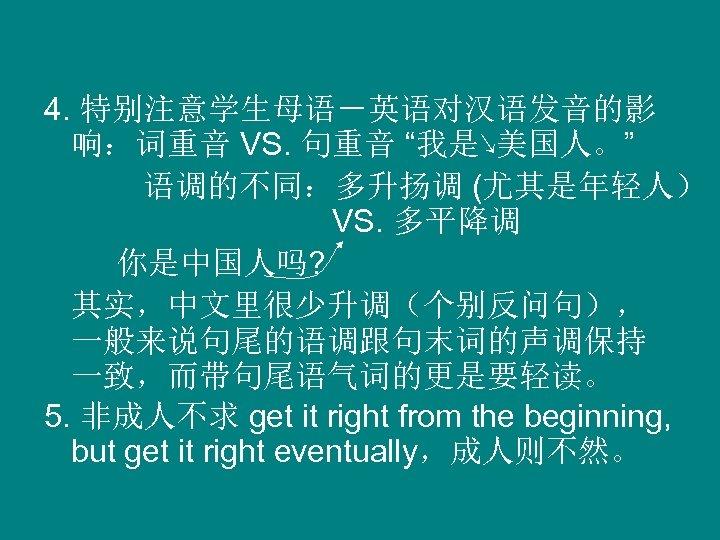 """4. 特别注意学生母语-英语对汉语发音的影 响:词重音 VS. 句重音 """"我是↘美国人。"""" 语调的不同:多升扬调 (尤其是年轻人) VS. 多平降调 你是中国人吗? 其实,中文里很少升调(个别反问句), 一般来说句尾的语调跟句末词的声调保持 一致,而带句尾语气词的更是要轻读。"""