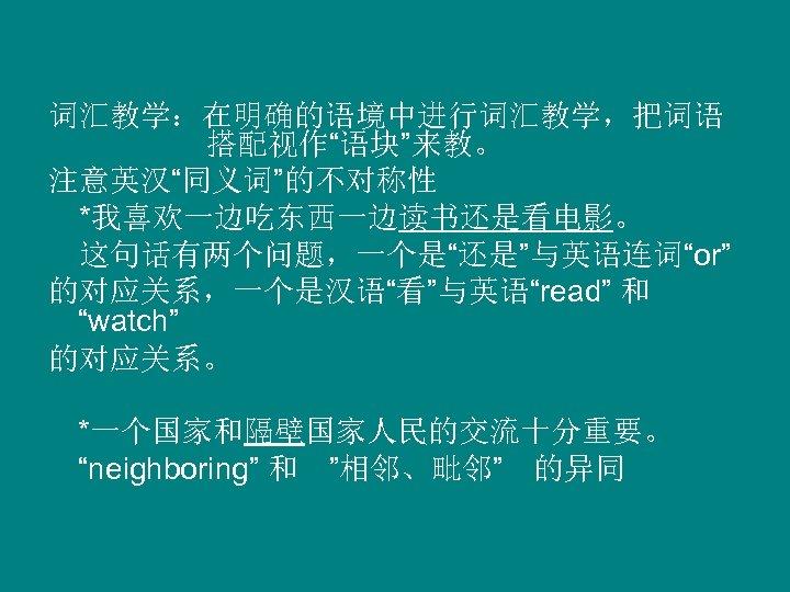 """词汇教学:在明确的语境中进行词汇教学,把词语 搭配视作""""语块""""来教。 注意英汉""""同义词""""的不对称性  *我喜欢一边吃东西一边读书还是看电影。  这句话有两个问题,一个是""""还是""""与英语连词""""or"""" 的对应关系,一个是汉语""""看""""与英语""""read"""" 和 """"watch"""" 的对应关系。 *一个国家和隔壁国家人民的交流十分重要。 """"neighboring"""" 和 """"相邻、毗邻"""" 的异同"""