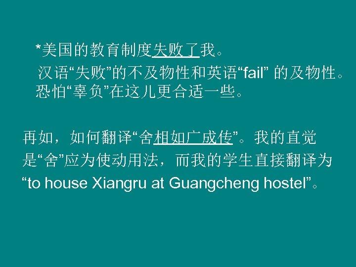"""*美国的教育制度失败了我。  汉语""""失败""""的不及物性和英语""""fail"""" 的及物性。 恐怕""""辜负""""在这儿更合适一些。   再如,如何翻译""""舍相如广成传""""。我的直觉 是""""舍""""应为使动用法,而我的学生直接翻译为 """"to house Xiangru at Guangcheng hostel""""。"""