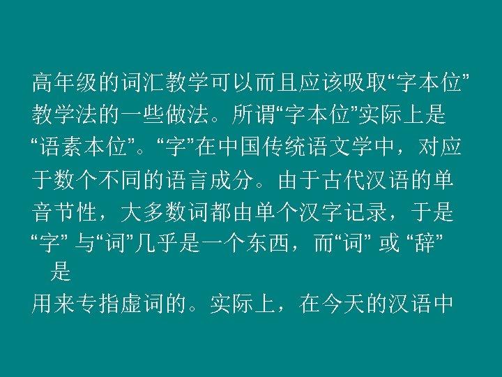 """高年级的词汇教学可以而且应该吸取""""字本位"""" 教学法的一些做法。所谓""""字本位""""实际上是 """"语素本位""""。""""字""""在中国传统语文学中,对应 于数个不同的语言成分。由于古代汉语的单 音节性,大多数词都由单个汉字记录,于是 """"字"""" 与""""词""""几乎是一个东西,而""""词"""" 或 """"辞"""" 是 用来专指虚词的。实际上,在今天的汉语中"""
