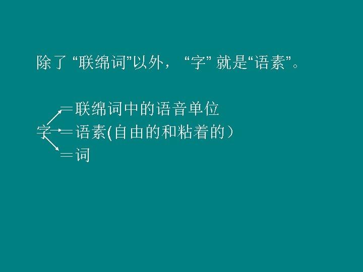 """除了 """"联绵词""""以外, """"字"""" 就是""""语素""""。 =联绵词中的语音单位 字 =语素(自由的和粘着的) =词"""
