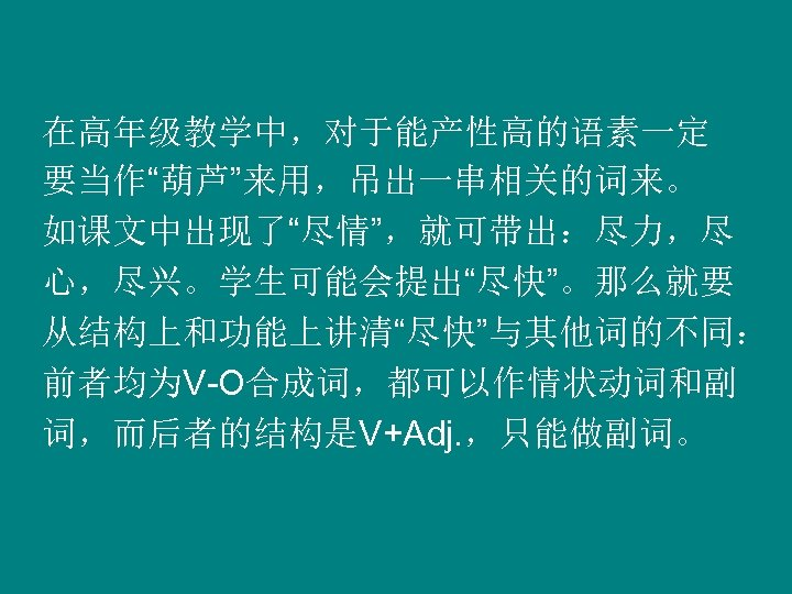 """在高年级教学中,对于能产性高的语素一定 要当作""""葫芦""""来用,吊出一串相关的词来。 如课文中出现了""""尽情"""",就可带出:尽力,尽 心,尽兴。学生可能会提出""""尽快""""。那么就要 从结构上和功能上讲清""""尽快""""与其他词的不同: 前者均为V-O合成词,都可以作情状动词和副 词,而后者的结构是V+Adj. ,只能做副词。"""