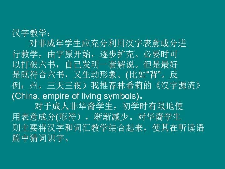 """汉字教学: 对非成年学生应充分利用汉字表意成分进 行教学,由字原开始,逐步扩充。必要时可 以打破六书,自己发明一套解说。但是最好 是既符合六书,又生动形象。(比如""""背""""。反 例:州,三天三夜)我推荐林希莉的《汉字源流》 (China, empire of living symbols)。 对于成人非华裔学生,初学时有限地使 用表意成分(形符),渐渐减少。对华裔学生 则主要将汉字和词汇教学结合起来,使其在听读语"""