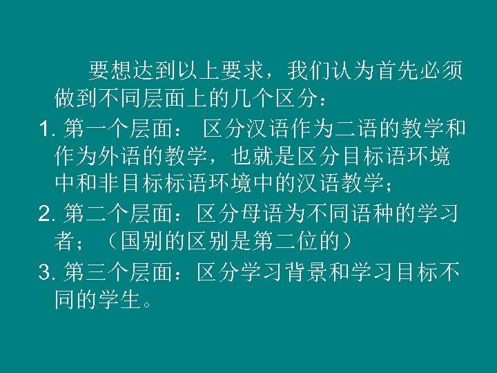要想达到以上要求,我们认为首先必须 做到不同层面上的几个区分: 1. 第一个层面: 区分汉语作为二语的教学和 作为外语的教学,也就是区分目标语环境 中和非目标标语环境中的汉语教学; 2. 第二个层面:区分母语为不同语种的学习 者;(国别的区别是第二位的) 3. 第三个层面:区分学习背景和学习目标不 同的学生。