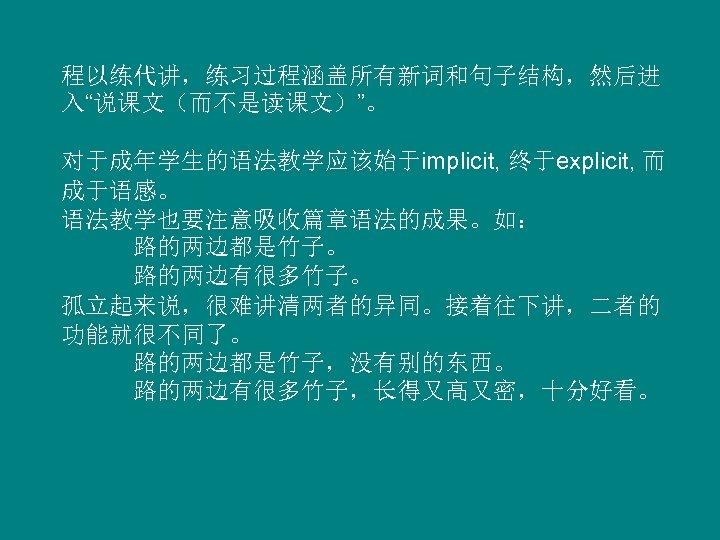 """程以练代讲,练习过程涵盖所有新词和句子结构,然后进 入""""说课文(而不是读课文)""""。 对于成年学生的语法教学应该始于implicit, 终于explicit, 而 成于语感。 语法教学也要注意吸收篇章语法的成果。如: 路的两边都是竹子。 路的两边有很多竹子。 孤立起来说,很难讲清两者的异同。接着往下讲,二者的 功能就很不同了。 路的两边都是竹子,没有别的东西。 路的两边有很多竹子,长得又高又密,十分好看。"""