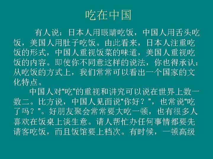 """吃在中国 有人说:日本人用眼睛吃饭,中国人用舌头吃 饭,美国人用肚子吃饭。由此看来,日本人注重吃 饭的形式,中国人重视饭菜的味道,美国人重视吃 饭的内容。即使你不同意这样的说法,你也得承认: 从吃饭的方式上,我们常常可以看出一个国家的文 化特点。 中国人对""""吃""""的重视和讲究可以说在世界上数一 数二。比方说,中国人见面说""""你好?"""",也常说""""吃 了吗?""""。好朋友聚会常常要大吃一顿,也有很多人 喜欢在饭桌上谈生意。请人帮忙办任何事情都要先 请客吃饭,而且饭馆要上档次。有时候,一顿高级"""