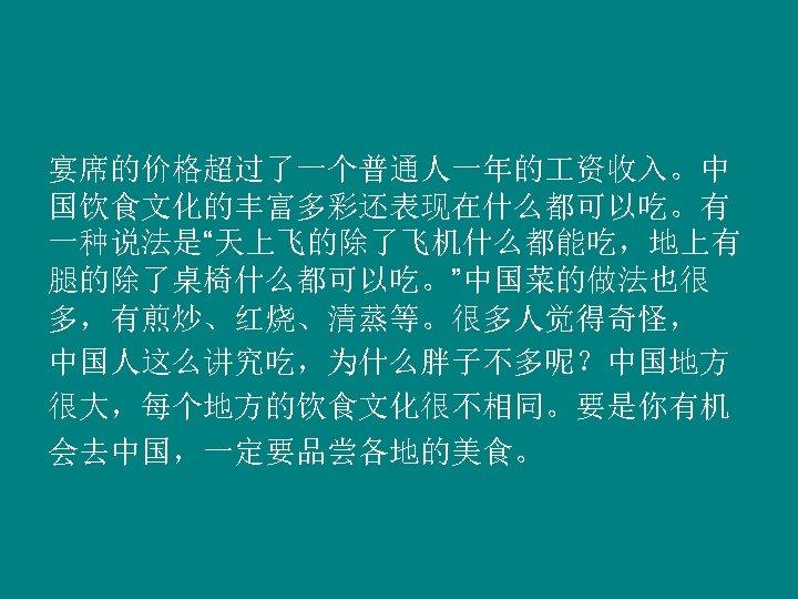 """宴席的价格超过了一个普通人一年的 资收入。中 国饮食文化的丰富多彩还表现在什么都可以吃。有 一种说法是""""天上飞的除了飞机什么都能吃,地上有 腿的除了桌椅什么都可以吃。""""中国菜的做法也很 多,有煎炒、红烧、清蒸等。很多人觉得奇怪, 中国人这么讲究吃,为什么胖子不多呢?中国地方 很大,每个地方的饮食文化很不相同。要是你有机 会去中国,一定要品尝各地的美食。"""