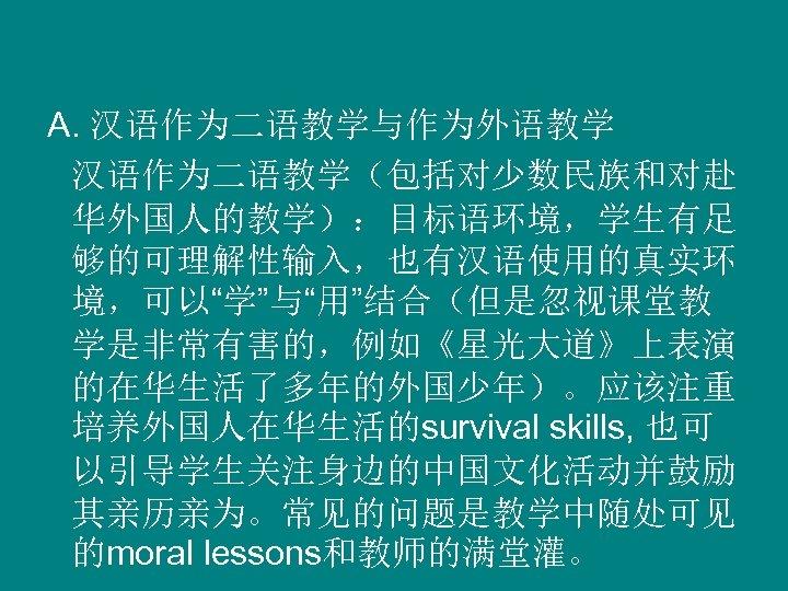 """A. 汉语作为二语教学与作为外语教学 汉语作为二语教学(包括对少数民族和对赴 华外国人的教学):目标语环境,学生有足 够的可理解性输入,也有汉语使用的真实环 境,可以""""学""""与""""用""""结合(但是忽视课堂教 学是非常有害的,例如《星光大道》上表演 的在华生活了多年的外国少年)。应该注重 培养外国人在华生活的survival skills, 也可 以引导学生关注身边的中国文化活动并鼓励 其亲历亲为。常见的问题是教学中随处可见 的moral"""