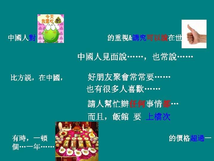 中國人對 的重視&講究可以說在世界上 中國人見面說……,也常說…… 比方説,在中國, 好朋友聚會常常要…… 也有很多人喜歡…… 請人幫忙辦任何事情都… 而且,飯館 要 上檔次 有時,一頓 個…一年…… 的價格超過一