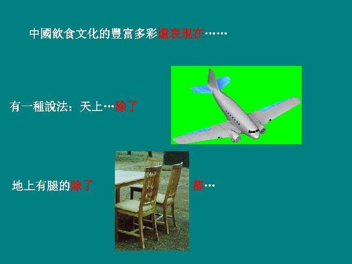 中國飲食文化的豐富多彩還表現在…… 有一種說法:天上…除了 地上有腿的除了 都…