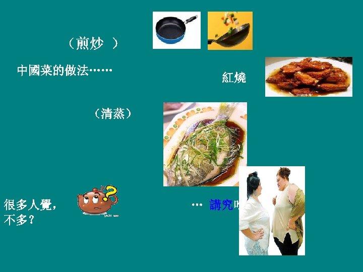 (煎炒 ) 中國菜的做法…… 紅燒 (清蒸) 很多人覺, 不多? … 講究吃,為什麽