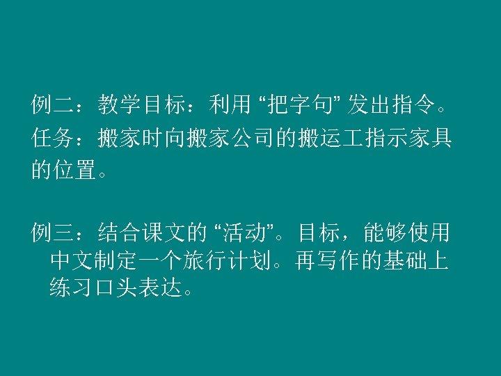 """例二:教学目标:利用 """"把字句"""" 发出指令。 任务:搬家时向搬家公司的搬运 指示家具 的位置。 例三:结合课文的 """"活动""""。目标,能够使用 中文制定一个旅行计划。再写作的基础上 练习口头表达。"""