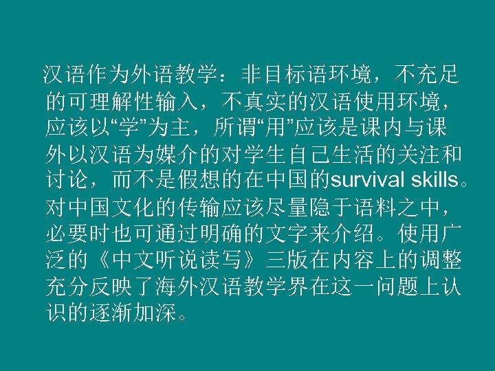 """汉语作为外语教学:非目标语环境,不充足 的可理解性输入,不真实的汉语使用环境, 应该以""""学""""为主,所谓""""用""""应该是课内与课 外以汉语为媒介的对学生自己生活的关注和 讨论,而不是假想的在中国的survival skills。 对中国文化的传输应该尽量隐于语料之中, 必要时也可通过明确的文字来介绍。使用广 泛的《中文听说读写》三版在内容上的调整 充分反映了海外汉语教学界在这一问题上认 识的逐渐加深。"""