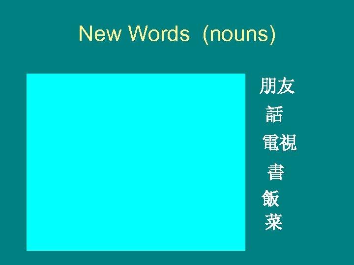 New Words (nouns) péngyou friend 朋友 huà speech 話 diànshì television 電視 shū fàn