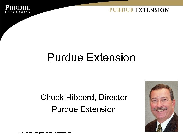 Purdue Extension Chuck Hibberd, Director Purdue Extension Purdue University is an Equal Opportunity/Equal Access