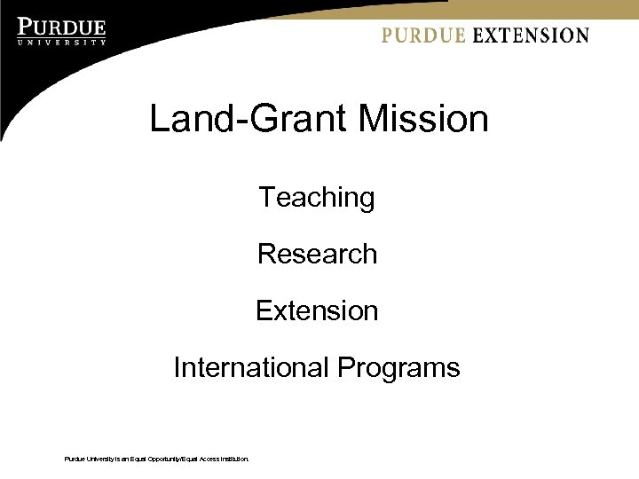 Land-Grant Mission Teaching Research Extension International Programs Purdue University is an Equal Opportunity/Equal Access