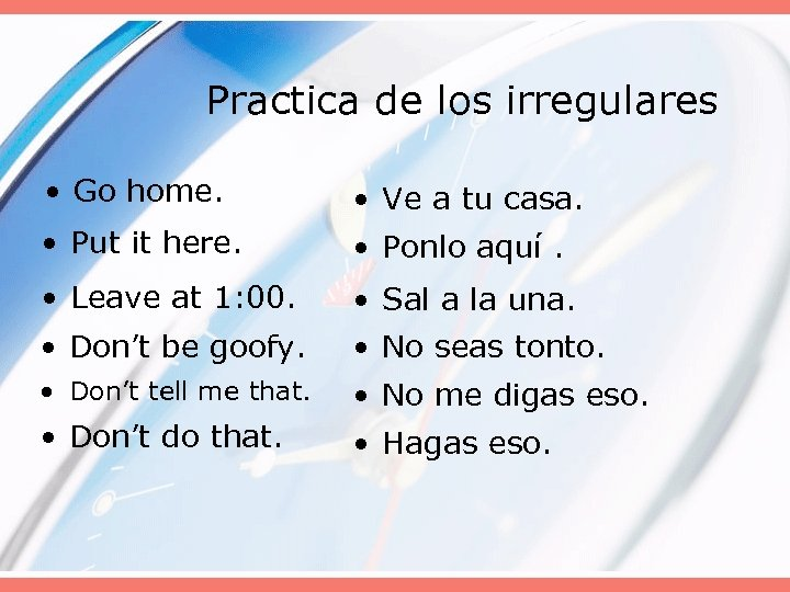 Practica de los irregulares • Go home. • Ve a tu casa. • Put