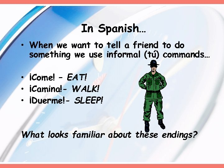 In Spanish… • When we want to tell a friend to do something we