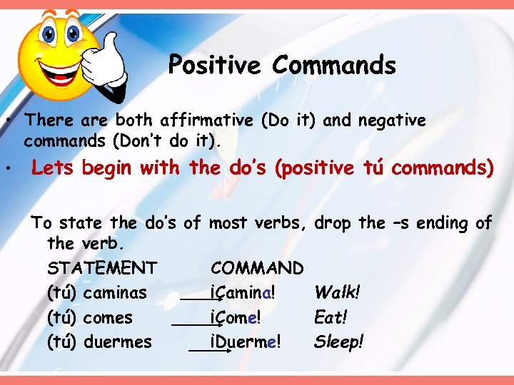 Positive Commands • There are both affirmative (Do it) and negative commands (Don't do