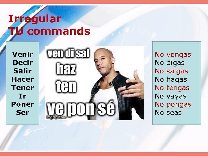 Irregular TU commands Venir Decir Salir Hacer Tener Ir Poner Ser No No vengas