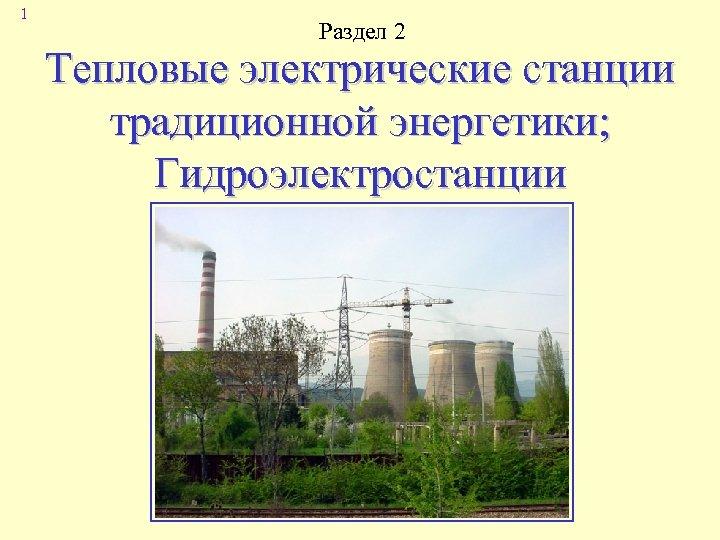 1 Раздел 2 Тепловые электрические станции традиционной энергетики; Гидроэлектростанции