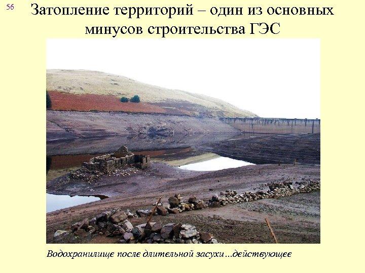 56 Затопление территорий – один из основных минусов строительства ГЭС Водохранилище после длительной засухи…действующее